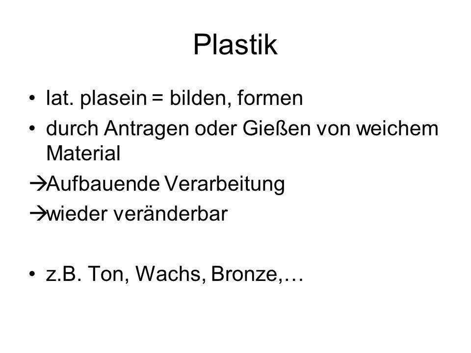 Plastik lat. plasein = bilden, formen