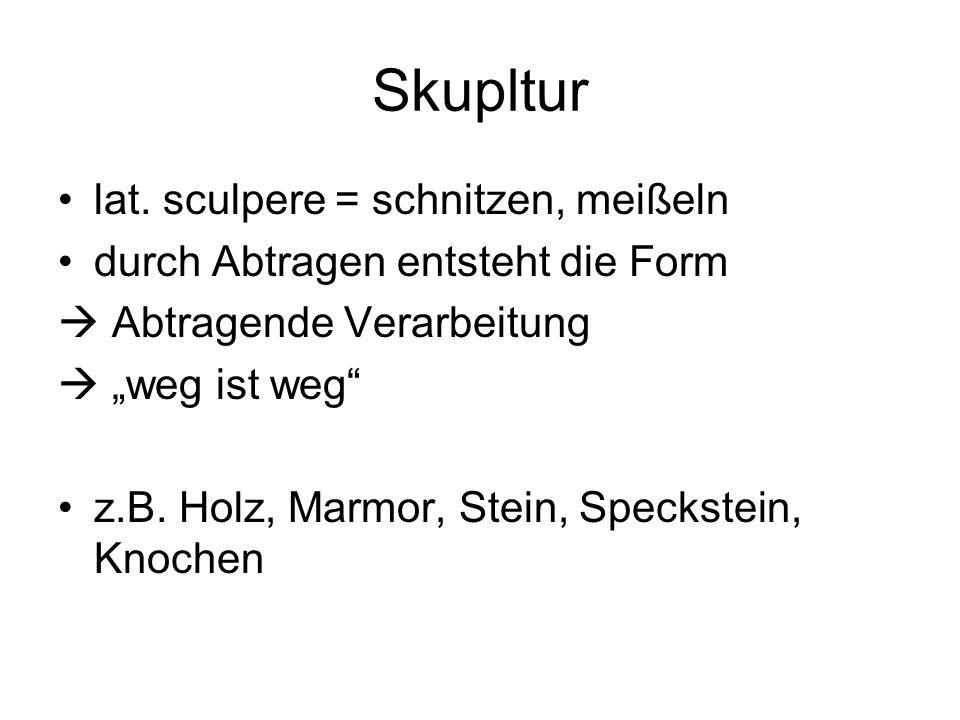 Skupltur lat. sculpere = schnitzen, meißeln