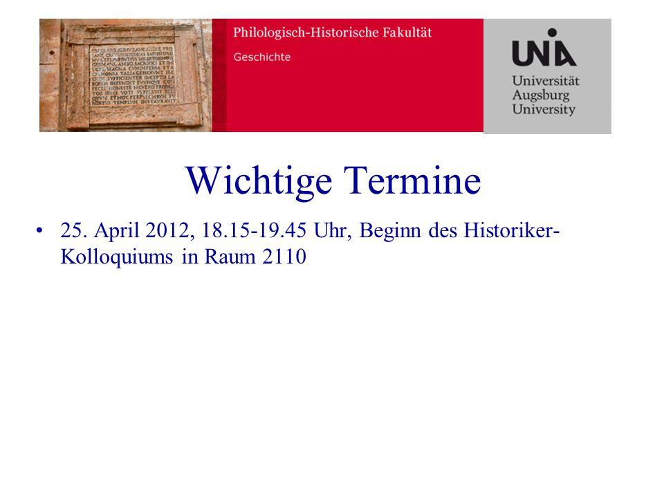 Wichtige Termine 25. April 2012, 18.15-19.45 Uhr, Beginn des Historiker-Kolloquiums in Raum 2110