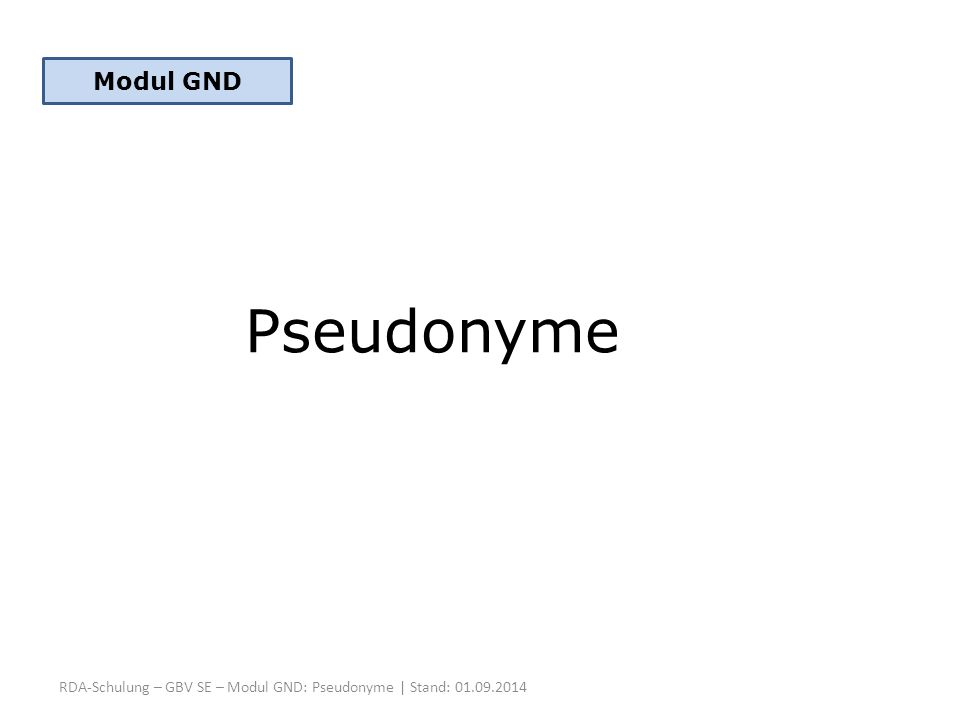 Modul GND Pseudonyme RDA-Schulung – GBV SE – Modul GND: Pseudonyme | Stand: 01.09.2014