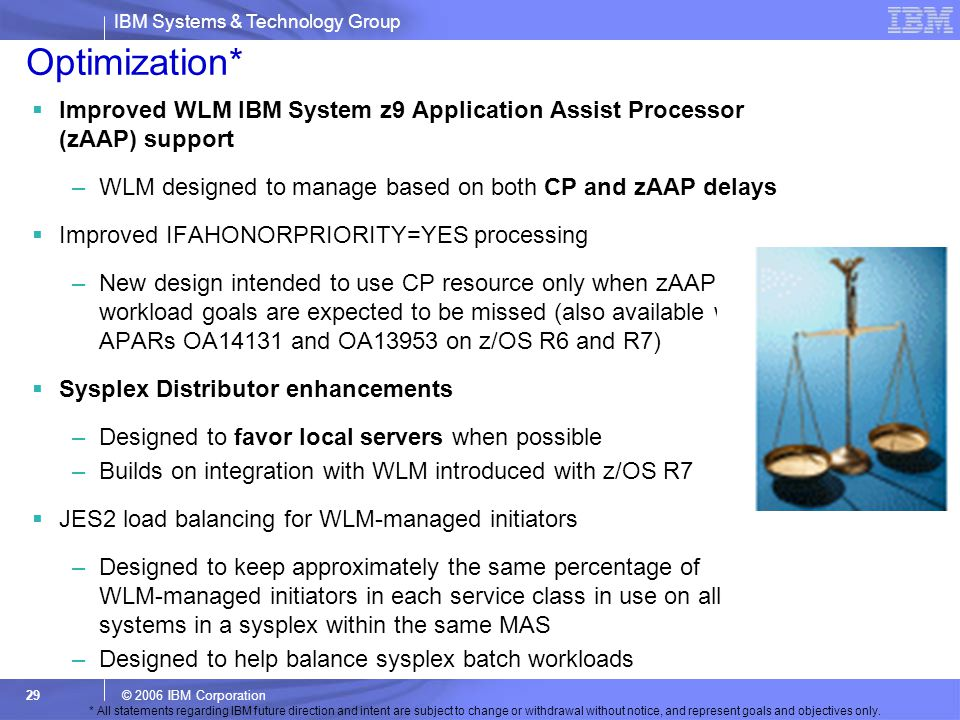 Optimization* Improved WLM IBM System z9 Application Assist Processor (zAAP) support. WLM designed to manage based on both CP and zAAP delays.