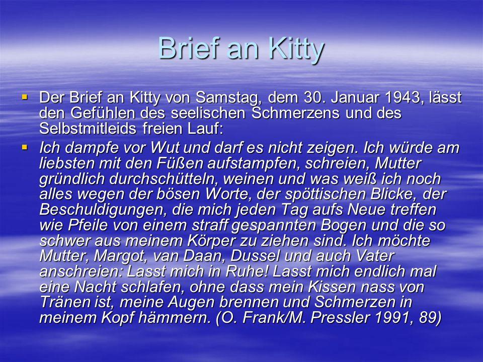 Brief an Kitty Der Brief an Kitty von Samstag, dem 30. Januar 1943, lässt den Gefühlen des seelischen Schmerzens und des Selbstmitleids freien Lauf: