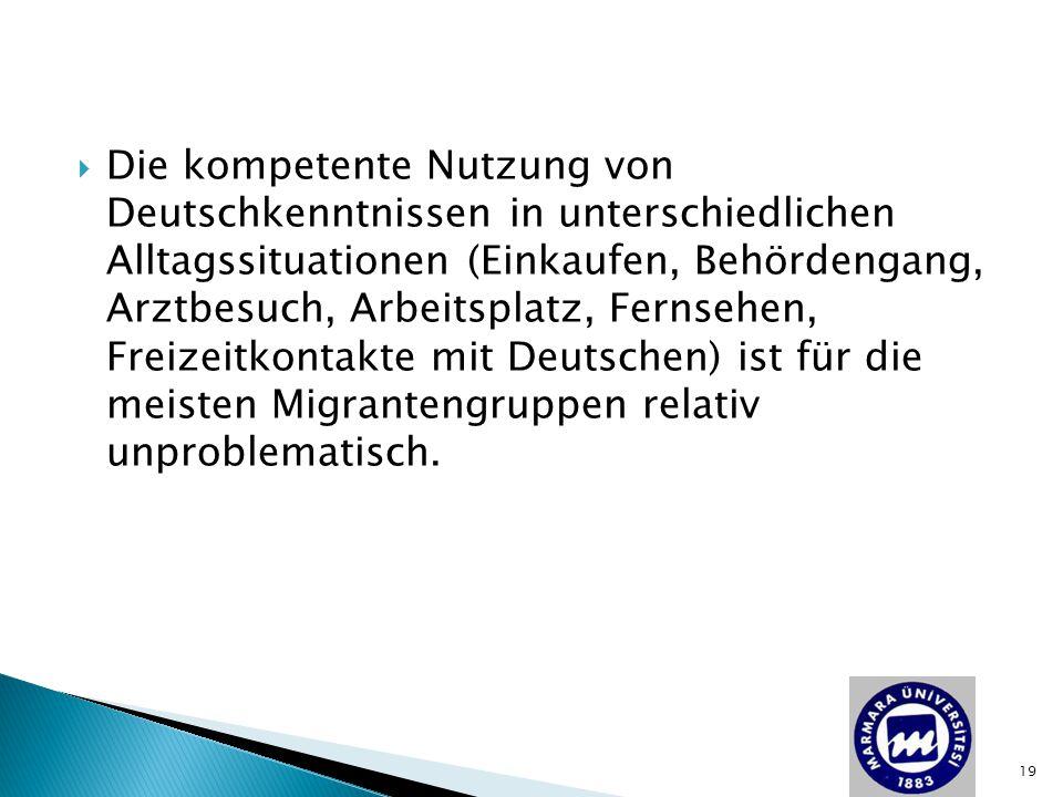 Die kompetente Nutzung von Deutschkenntnissen in unterschiedlichen Alltagssituationen (Einkaufen, Behördengang, Arztbesuch, Arbeitsplatz, Fernsehen, Freizeitkontakte mit Deutschen) ist für die meisten Migrantengruppen relativ unproblematisch.