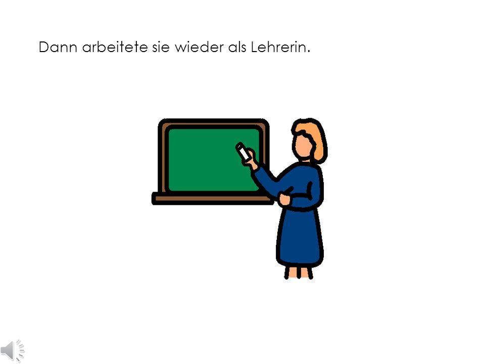 Dann arbeitete sie wieder als Lehrerin.