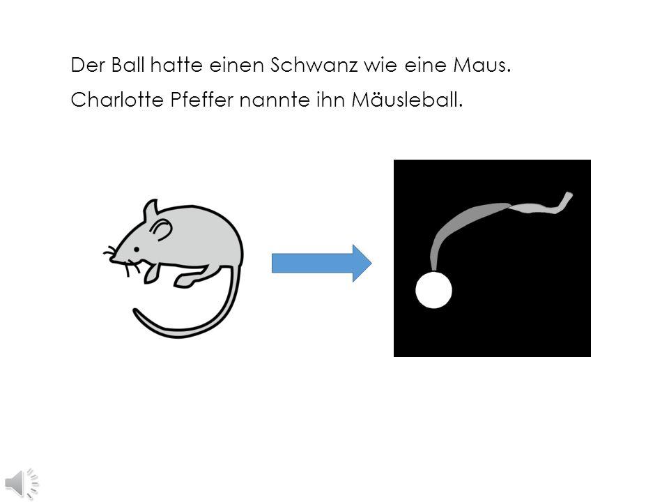Der Ball hatte einen Schwanz wie eine Maus