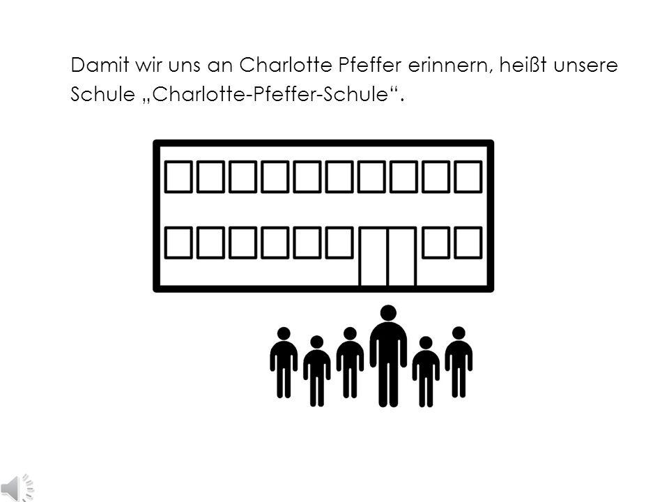 """Damit wir uns an Charlotte Pfeffer erinnern, heißt unsere Schule """"Charlotte-Pfeffer-Schule ."""