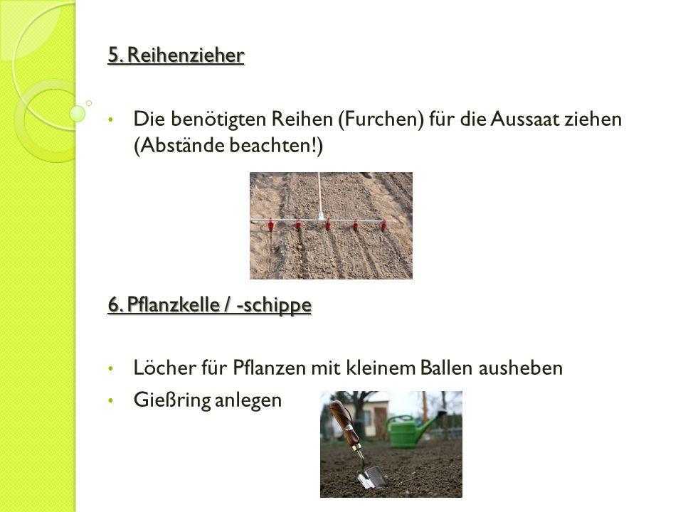 5. Reihenzieher Die benötigten Reihen (Furchen) für die Aussaat ziehen (Abstände beachten!) 6. Pflanzkelle / -schippe.