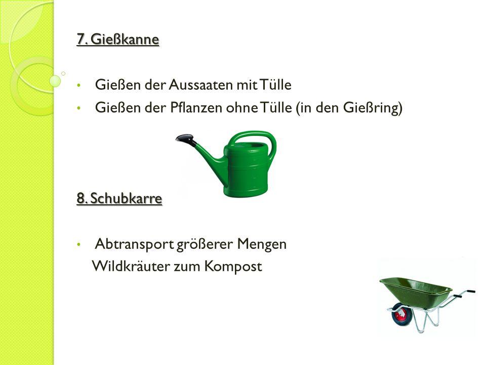 7. Gießkanne Gießen der Aussaaten mit Tülle. Gießen der Pflanzen ohne Tülle (in den Gießring) 8. Schubkarre.