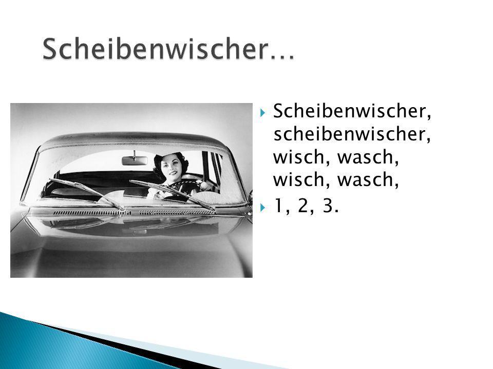 Scheibenwischer… Scheibenwischer, scheibenwischer, wisch, wasch, wisch, wasch, 1, 2, 3.