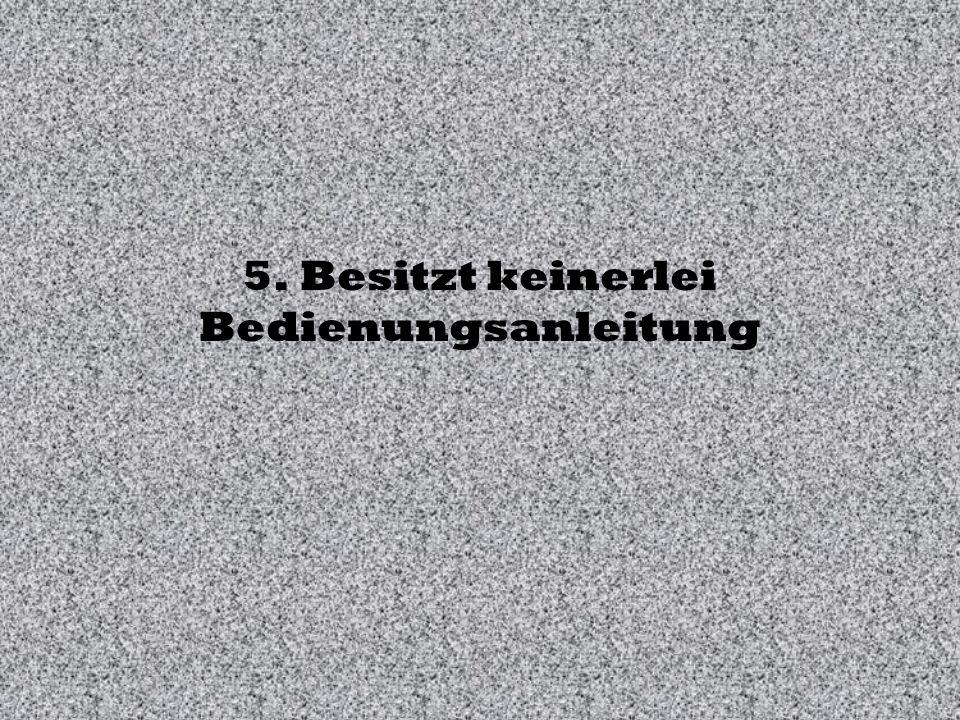 5. Besitzt keinerlei Bedienungsanleitung