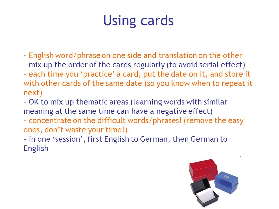 Using cardsEnglish word/phrase on one side and translation on the other. mix up the order of the cards regularly (to avoid serial effect)