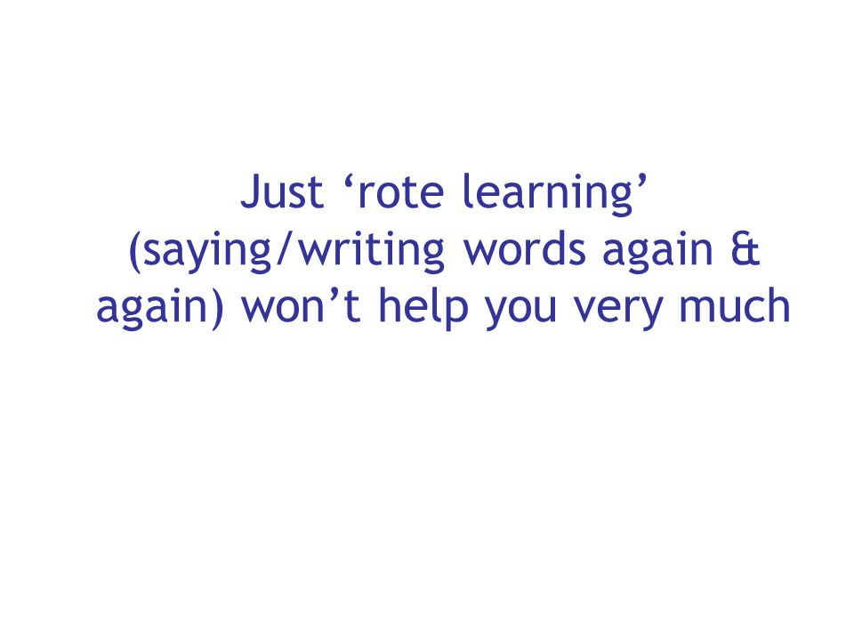 Just 'rote learning' (saying/writing words again & again) won't help you very much