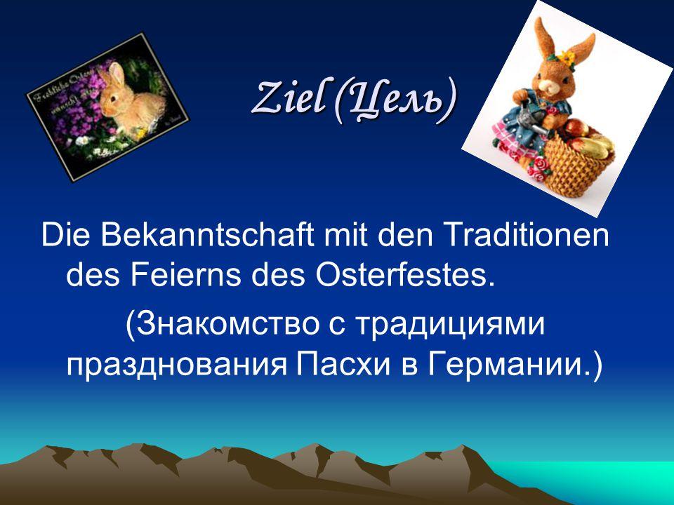 Ziel (Цель) Die Bekanntschaft mit den Traditionen des Feierns des Osterfestes.
