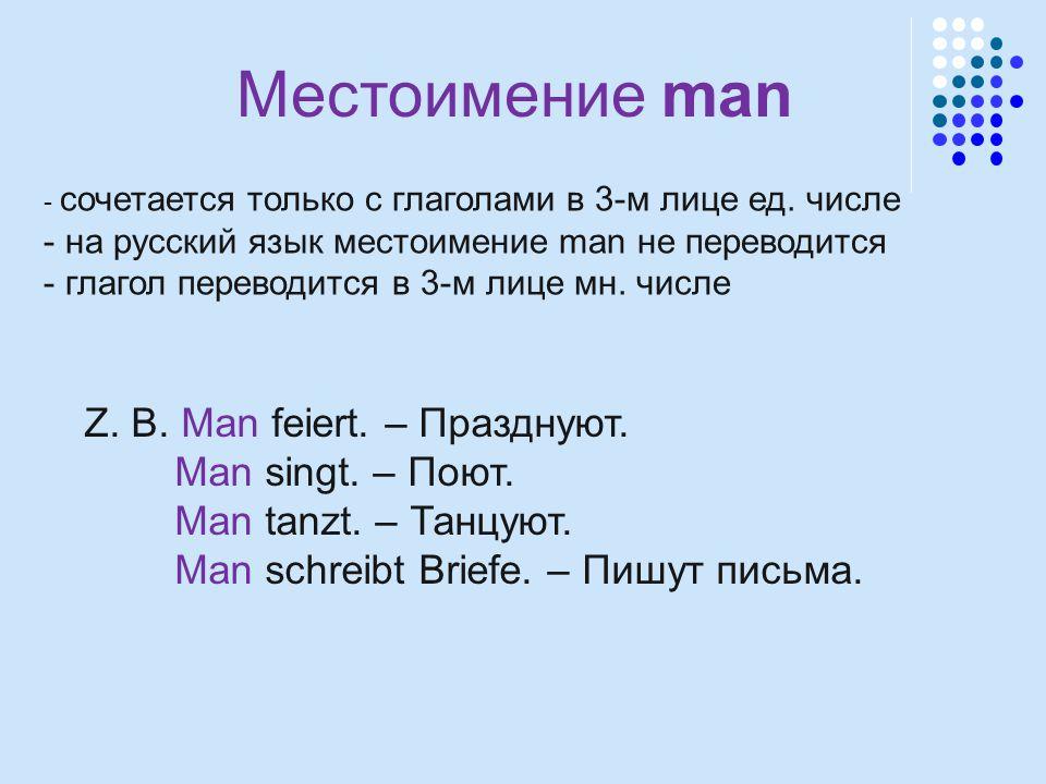 Местоимение man Z. B. Man feiert. – Празднуют. Man singt. – Поют.