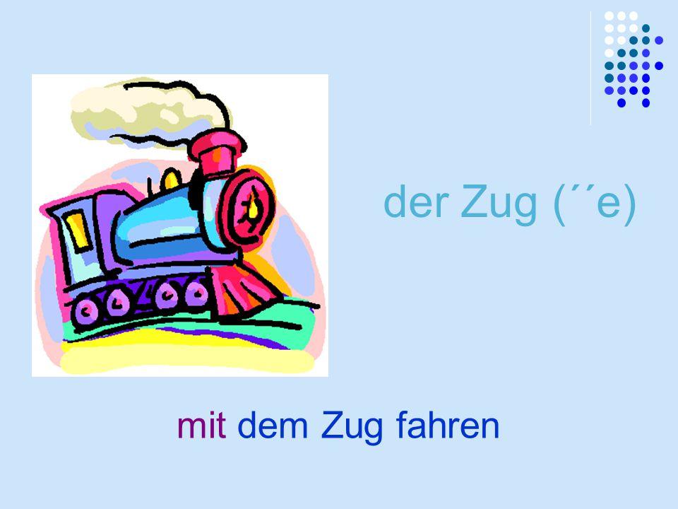 der Zug (´´e) mit dem Zug fahren