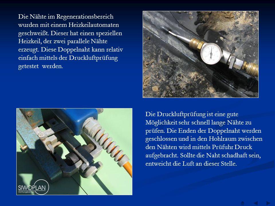 Die Nähte im Regenerationsbereich wurden mit einem Heizkeilautomaten geschweißt. Dieser hat einen speziellen Heizkeil, der zwei parallele Nähte erzeugt. Diese Doppelnaht kann relativ einfach mittels der Druckluftprüfung getestet werden.