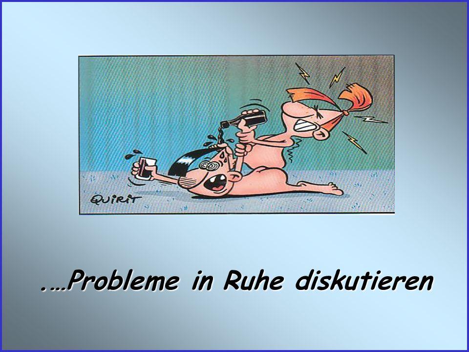 .…Probleme in Ruhe diskutieren