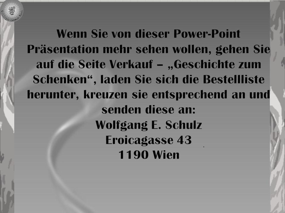 """Wenn Sie von dieser Power-Point Präsentation mehr sehen wollen, gehen Sie auf die Seite Verkauf – """"Geschichte zum Schenken , laden Sie sich die Bestellliste herunter, kreuzen sie entsprechend an und senden diese an: Wolfgang E. Schulz Eroicagasse 43 1190 Wien"""