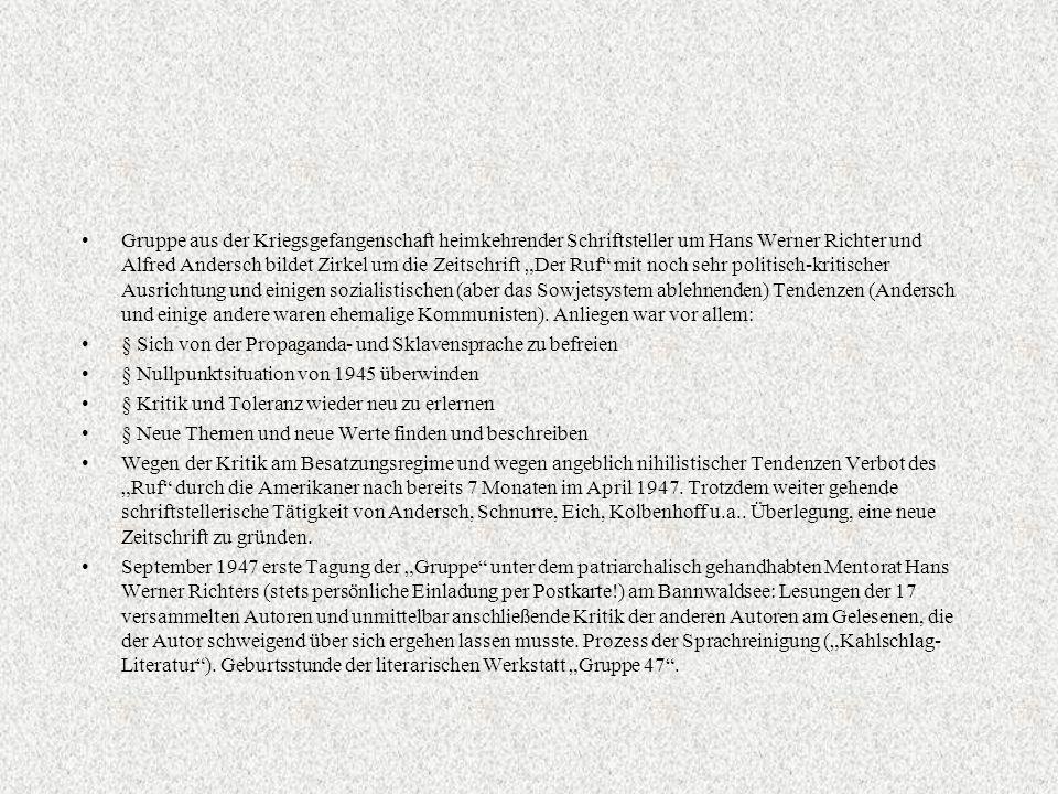 """Gruppe aus der Kriegsgefangenschaft heimkehrender Schriftsteller um Hans Werner Richter und Alfred Andersch bildet Zirkel um die Zeitschrift """"Der Ruf mit noch sehr politisch-kritischer Ausrichtung und einigen sozialistischen (aber das Sowjetsystem ablehnenden) Tendenzen (Andersch und einige andere waren ehemalige Kommunisten). Anliegen war vor allem:"""