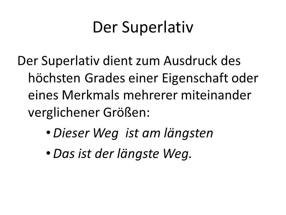 Der Superlativ Der Superlativ dient zum Ausdruck des höchsten Grades einer Eigenschaft oder eines Merkmals mehrerer miteinander verglichener Größen: