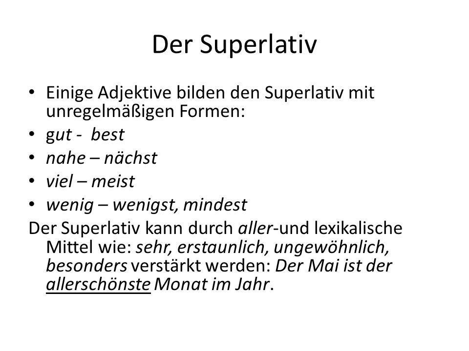 Der Superlativ Einige Adjektive bilden den Superlativ mit unregelmäßigen Formen: gut - best. nahe – nächst.