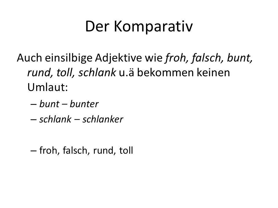 Der Komparativ Auch einsilbige Adjektive wie froh, falsch, bunt, rund, toll, schlank u.ä bekommen keinen Umlaut: