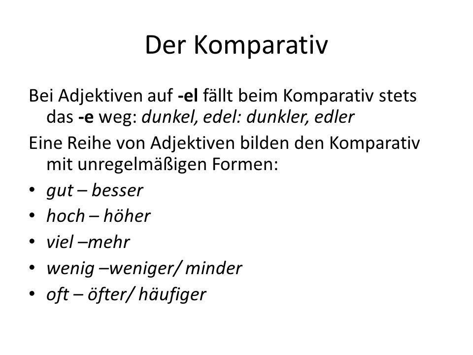 Der Komparativ Bei Adjektiven auf -el fällt beim Komparativ stets das -e weg: dunkel, edel: dunkler, edler.
