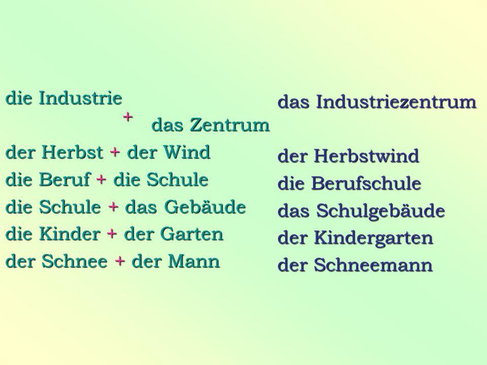 die Industrie das Zentrum. der Herbst + der Wind. die Beruf + die Schule. die Schule + das Gebäude.