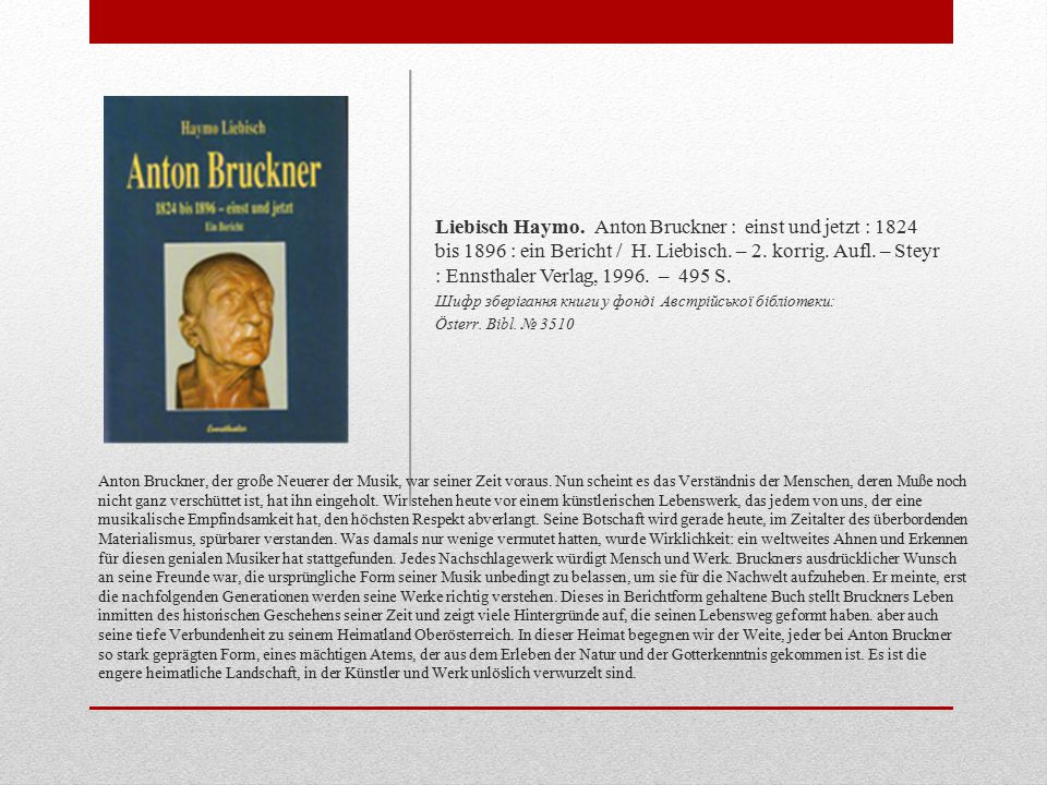 Liebisch Haymo. Anton Bruckner : einst und jetzt : 1824 bis 1896 : ein Bericht / H. Liebisch. – 2. korrig. Aufl. – Steyr : Ennsthaler Verlag, 1996. – 495 S.