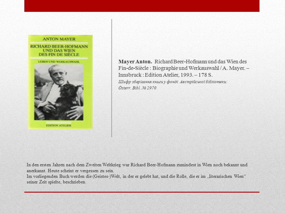 Mayer Anton. Richard Beer-Hofmann und das Wien des Fin-de-Siècle : Biographie und Werkauswahl / A. Mayer. – Innsbruck : Edition Atelier, 1993. – 178 S.