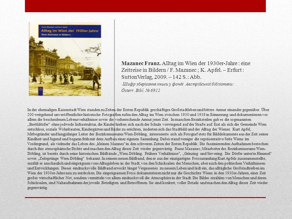 Mazanec Franz. Alltag im Wien der 1930er-Jahre : eine Zeitreise in Bildern / F. Mazanec ; K. Apfel. – Erfurt : SuttonVerlag, 2009. – 142 S.: Abb.