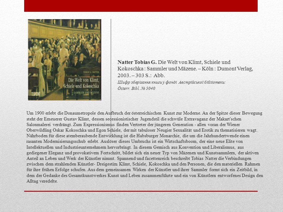 Natter Tobias G. Die Welt von Klimt, Schiele und Kokoschka : Sammler und Mäzene. – Köln : Dumont Verlag, 2003. – 303 S.: Abb.