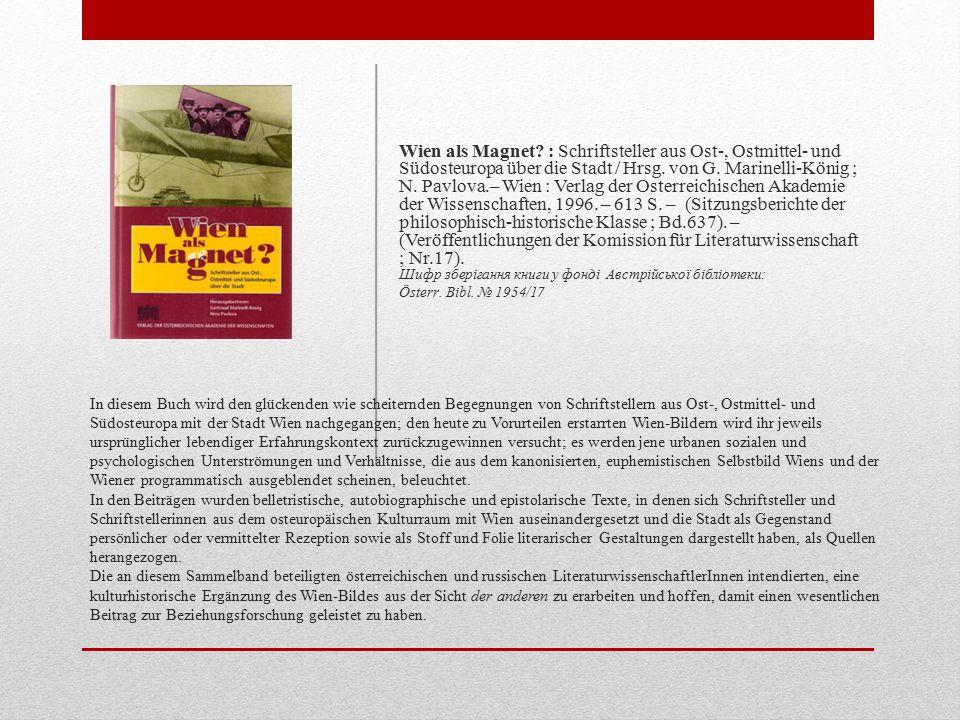 Wien als Magnet : Schriftsteller aus Ost-, Ostmittel- und Südosteuropa über die Stadt / Hrsg. von G. Marinelli-König ; N. Pavlova.– Wien : Verlag der Osterreichischen Akademie der Wissenschaften, 1996. – 613 S. – (Sitzungsberichte der philosophisch-historische Klasse ; Bd.637). – (Veröffentlichungen der Komission für Literaturwissenschaft ; Nr.17). Шифр зберігання книги у фонді Австрійської бібліотеки: