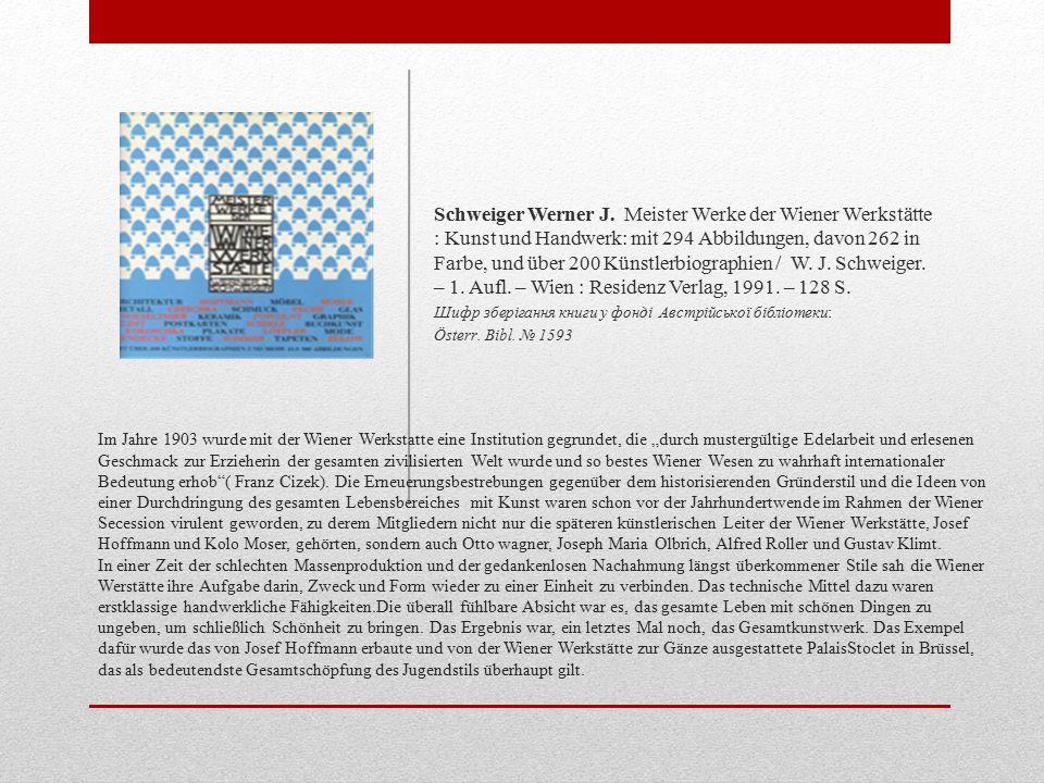Schweiger Werner J. Meister Werke der Wiener Werkstätte : Kunst und Handwerk: mit 294 Abbildungen, davon 262 in Farbe, und über 200 Künstlerbiographien / W. J. Schweiger. – 1. Aufl. – Wien : Residenz Verlag, 1991. – 128 S.