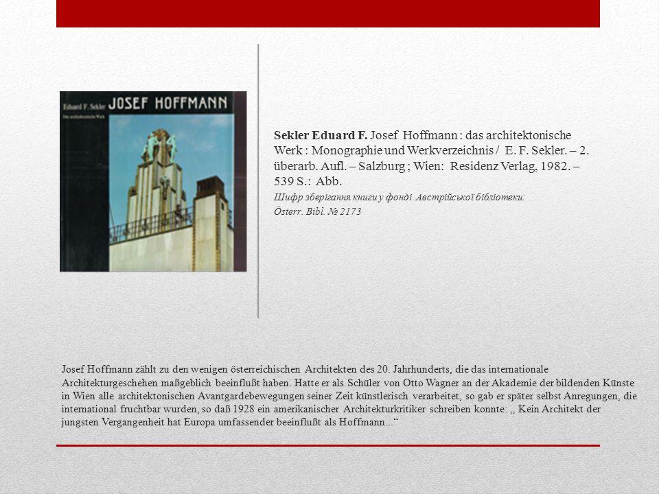 Sekler Eduard F. Josef Hoffmann : das architektonische Werk : Monographie und Werkverzeichnis / E. F. Sekler. – 2. überarb. Aufl. – Salzburg ; Wien: Residenz Verlag, 1982. – 539 S.: Abb.