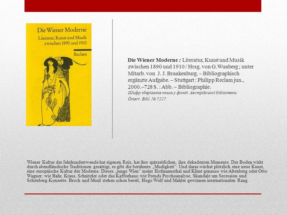 Die Wiener Moderne : Literatur, Kunst und Musik zwischen 1890 und 1910 / Hrsg. von G.Wunberg ; unter Mitarb. von J. J. Braakenburg. – Bibliographisch ergänzte Aufgabe. – Stuttgart : Philipp Reclam jun., 2000.–728 S. : Abb. – Bibliographie. Шифр зберігання книги у фонді Австрійської бібліотеки: