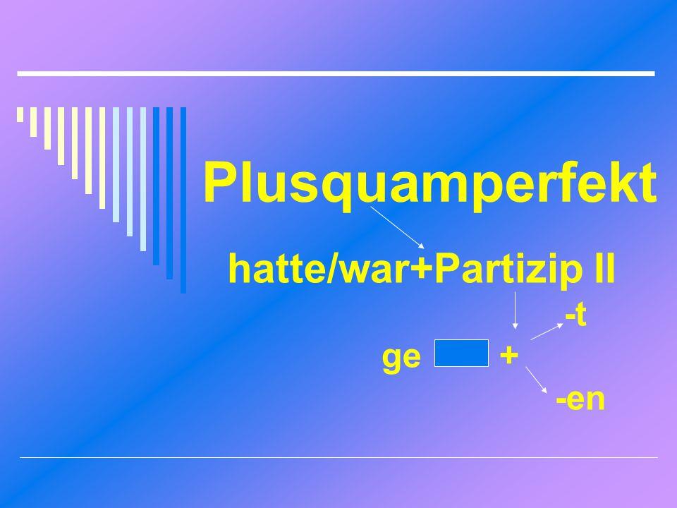 hatte/war+Partizip II -t ge + -en