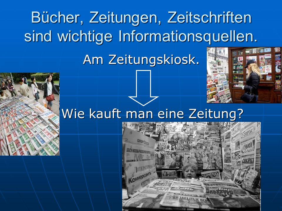 Bücher, Zeitungen, Zeitschriften sind wichtige Informationsquellen.