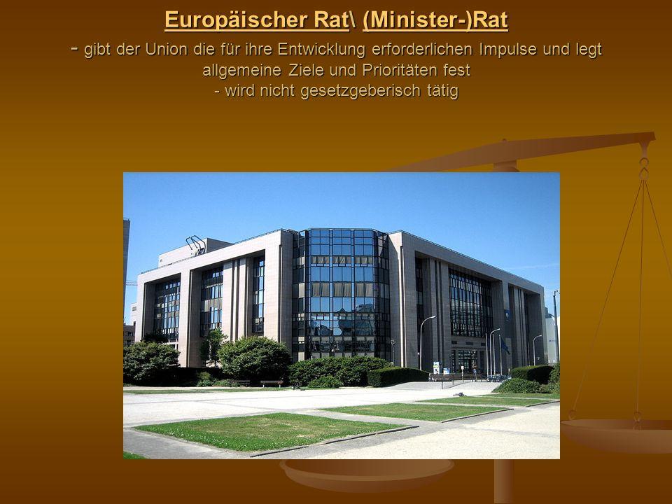 Europäischer Rat\ (Minister-)Rat - gibt der Union die für ihre Entwicklung erforderlichen Impulse und legt allgemeine Ziele und Prioritäten fest - wird nicht gesetzgeberisch tätig
