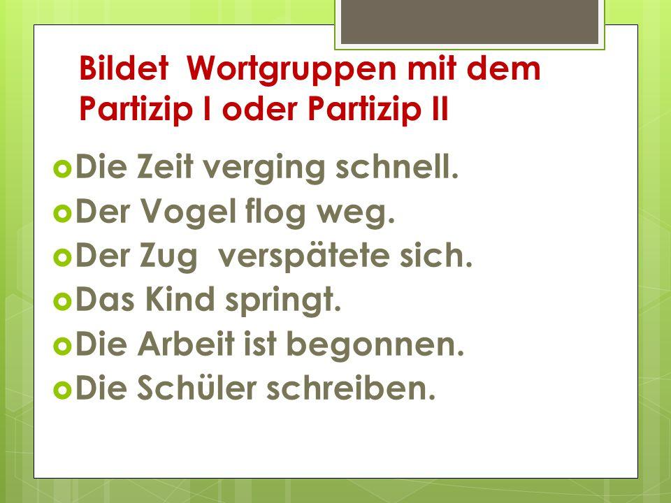 Bildet Wortgruppen mit dem Partizip I oder Partizip II