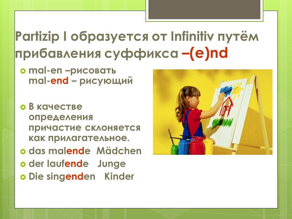 Partizip I образуется от Infinitiv путём прибавления суффикса –(e)nd