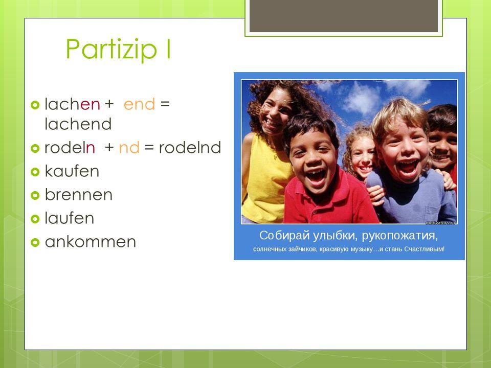 Partizip I lachen + end = lachend rodeln + nd = rodelnd kaufen brennen