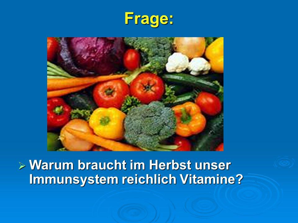 Frage: Warum braucht im Herbst unser Immunsystem reichlich Vitamine .
