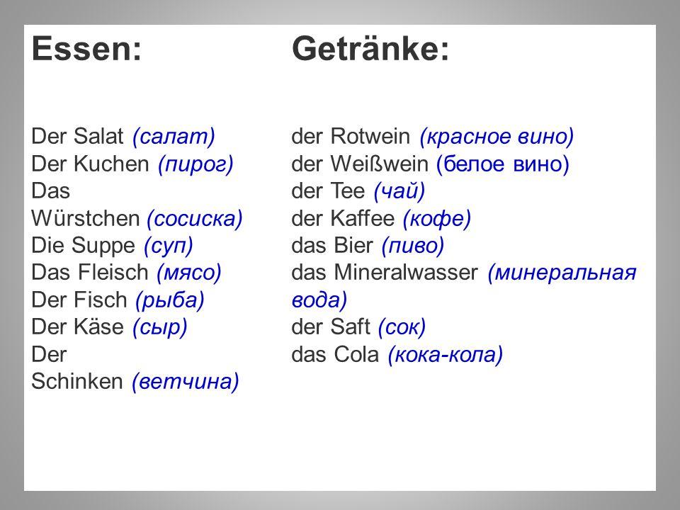 Essen: Der Salat (салат) Der Kuchen (пирог) Das Würstchen (сосиска) Die Suppe (суп) Das Fleisch (мясо) Der Fisch (рыба) Der Käse (сыр) Der Schinken (ветчина)