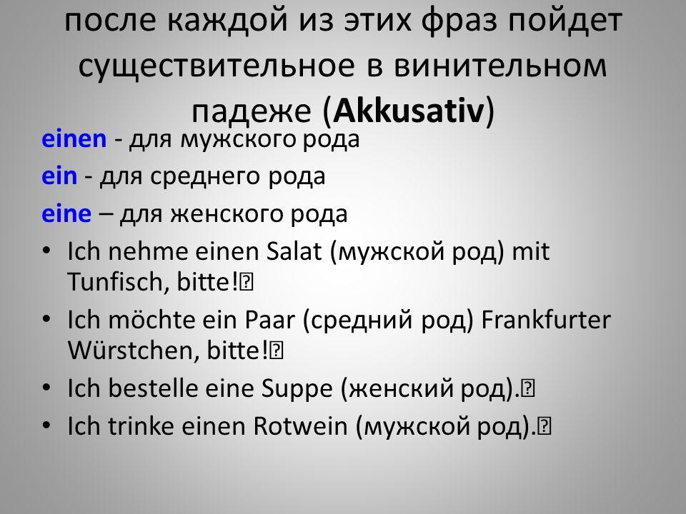 после каждой из этих фраз пойдет существительное в винительном падеже (Akkusativ)