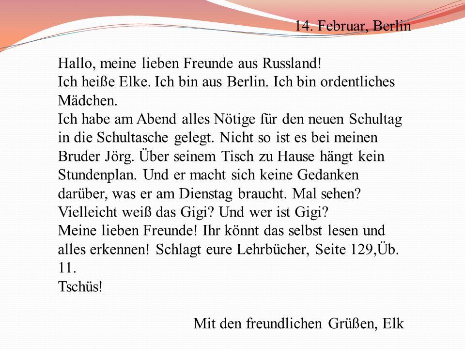 14. Februar, Berlin Hallo, meine lieben Freunde aus Russland! Ich heiße Elke. Ich bin aus Berlin. Ich bin ordentliches Mädchen.