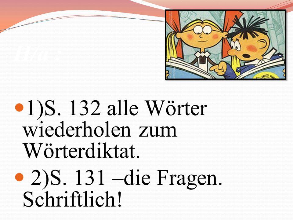 H/a : 1)S. 132 alle Wörter wiederholen zum Wörterdiktat.