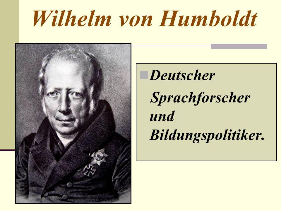 Wilhelm von Humboldt Deutscher Sprachforscher und Bildungspolitiker.