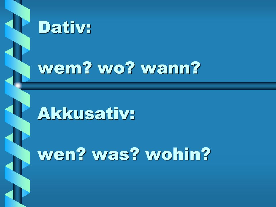 Dativ: wem wo wann Akkusativ: wen was wohin
