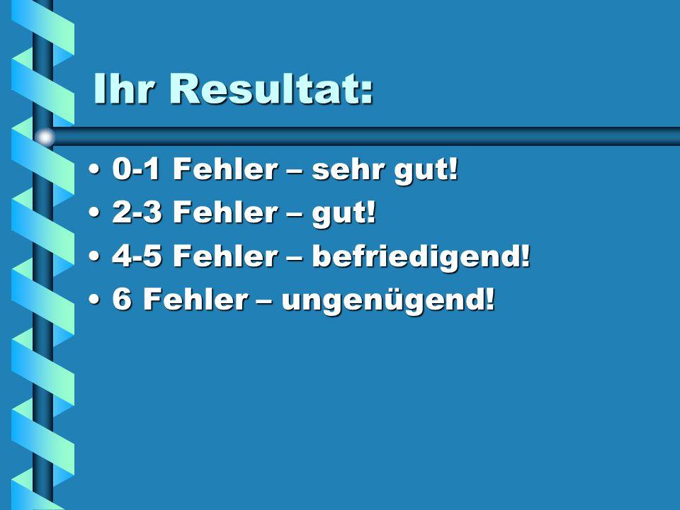 Ihr Resultat: 0-1 Fehler – sehr gut! 2-3 Fehler – gut!